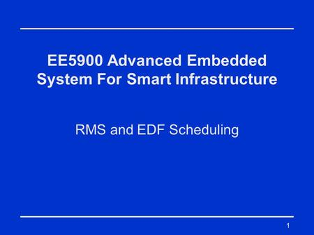 1 EE5900 Advanced Embedded System For Smart Infrastructure RMS and EDF Scheduling.