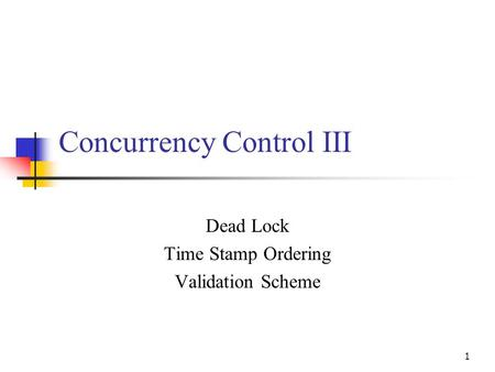 1 Concurrency Control III Dead Lock Time Stamp Ordering Validation Scheme.