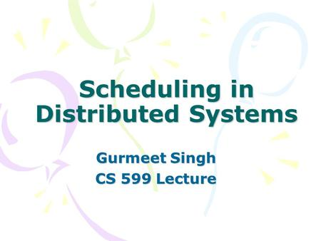 Scheduling in Distributed Systems Gurmeet Singh CS 599 Lecture.