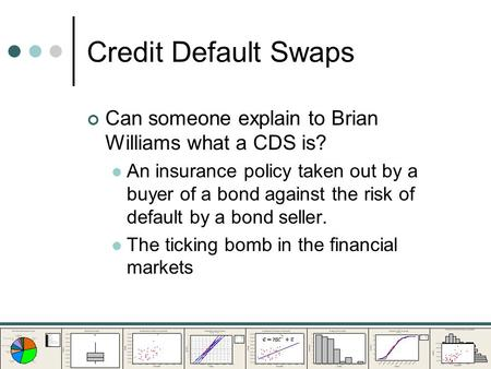 Credit Default Swaps Can someone explain to Brian Williams what a CDS is? An insurance policy taken out by a buyer of a bond against the risk of default.