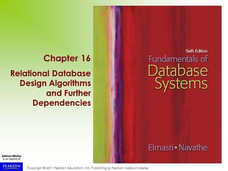 Copyright © 2011 Pearson Education, Inc. Publishing as Pearson Addison-Wesley Chapter 16 Relational Database Design Algorithms and Further Dependencies.