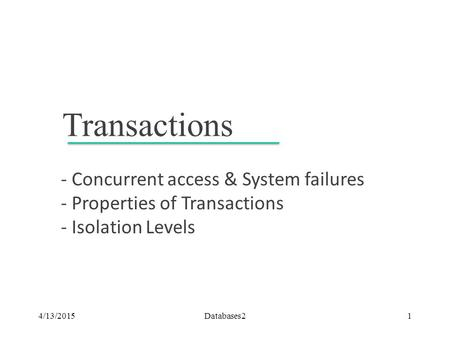 Transactions - Concurrent access & System failures - Properties of Transactions - Isolation Levels 4/13/2015Databases21.