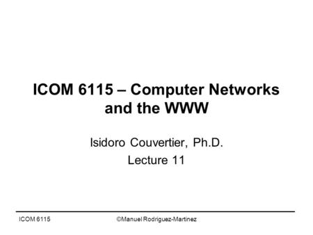 ICOM 6115©Manuel Rodriguez-Martinez ICOM 6115 – Computer Networks and the WWW Isidoro Couvertier, Ph.D. Lecture 11.