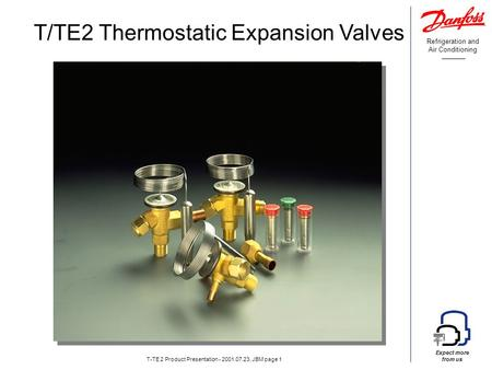 Refrigeration and Air Conditioning Expect more from us T-TE 2 Product Presentation - 2001.07.23, JBM page 1 T/TE2 Thermostatic Expansion Valves.