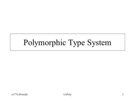 "Cs776 (Prasad)L4Poly1 Polymorphic Type System. cs776 (Prasad)L4Poly2 Goals Allow expression of ""for all types T"" fun I x = x I : 'a -> 'a Allow expression."