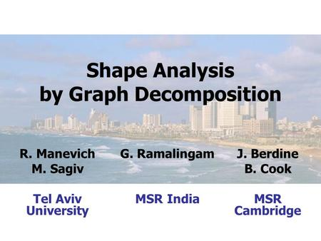 Shape Analysis by Graph Decomposition R. Manevich M. Sagiv Tel Aviv University G. Ramalingam MSR India J. Berdine B. Cook MSR Cambridge.