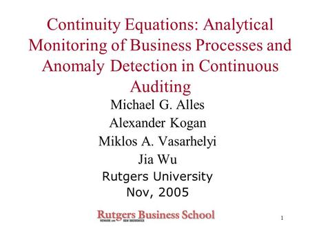 1 Continuity Equations: Analytical Monitoring of Business Processes and Anomaly Detection in Continuous Auditing Michael G. Alles Alexander Kogan Miklos.