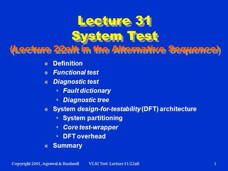 Copyright 2001, Agrawal & BushnellVLSI Test: Lecture 31/22alt1 Lecture 31 System Test (Lecture 22alt in the Alternative Sequence) n Definition n Functional.