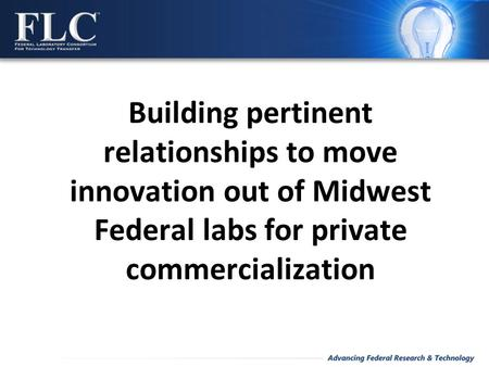 Building pertinent relationships to move innovation out of Midwest Federal labs for private commercialization.