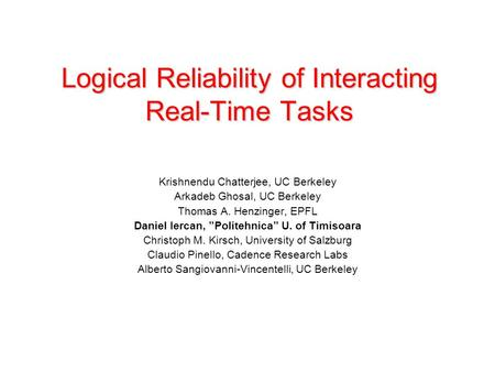 Logical Reliability of Interacting Real-Time Tasks Krishnendu Chatterjee, UC Berkeley Arkadeb Ghosal, UC Berkeley Thomas A. Henzinger, EPFL Daniel Iercan,