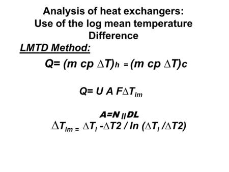 Analysis of heat exchangers: Use of the log mean temperature Difference LMTD Method: Q= (m cp ∆T) h = (m cp ∆T) c Q= U A F∆T lm A=N װ DL ∆ T lm = ∆T l.