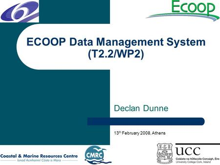 ECOOP Data Management System (T2.2/WP2) Declan Dunne 13 th February 2008, Athens.