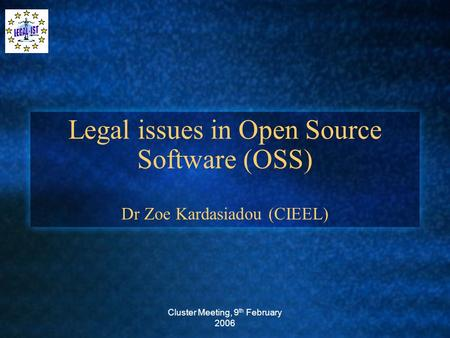 Cluster Meeting, 9 th February 2006 Legal issues in Open Source Software (OSS) Dr Zoe Kardasiadou (CIEEL)