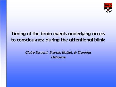 Timing of the brain events underlying access to consciousness during the attentional blink Claire Sergent, Sylvain Baillet, & Stanislas Dehaene.