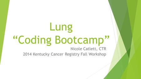 "Lung ""Coding Bootcamp"" Nicole Catlett, CTR 2014 Kentucky Cancer Registry Fall Workshop."