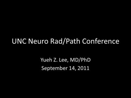 UNC Neuro Rad/Path Conference Yueh Z. Lee, MD/PhD September 14, 2011.