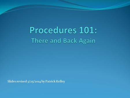 Slides revised 3/25/2014 by Patrick Kelley. 2 Procedures Unlike other branching structures (loops, etc.) a Procedure has to return to where it was called.