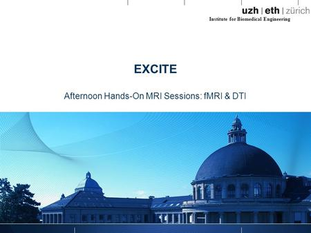 Institute for Biomedical Engineering EXCITE Afternoon Hands-On MRI Sessions: fMRI & DTI.
