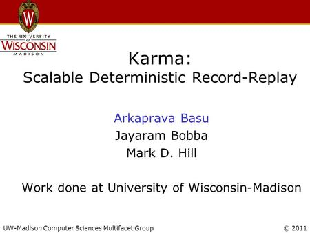 UW-Madison Computer Sciences Multifacet Group© 2011 Karma: Scalable Deterministic Record-Replay Arkaprava Basu Jayaram Bobba Mark D. Hill Work done at.