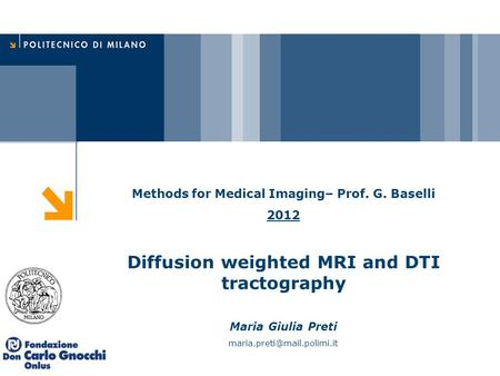 Methods for Medical Imaging– Prof. G. Baselli 2012 Diffusion weighted MRI and DTI tractography Maria Giulia Preti