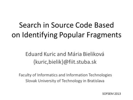 Search in Source Code Based on Identifying Popular Fragments Eduard Kuric and Mária Bieliková Faculty of Informatics and Information.