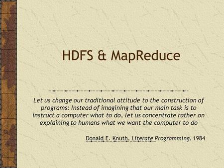HDFS & MapReduce Let us change our traditional attitude to the construction of programs: Instead of imagining that our main task is to instruct a computer.