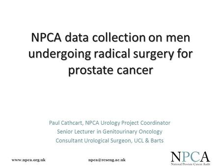 NPCA data collection on men undergoing radical surgery for prostate cancer Paul Cathcart, NPCA Urology Project Coordinator.