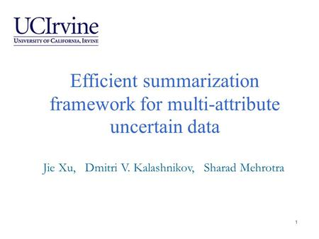 Efficient summarization framework for multi-attribute uncertain data Jie Xu, Dmitri V. Kalashnikov, Sharad Mehrotra 1.