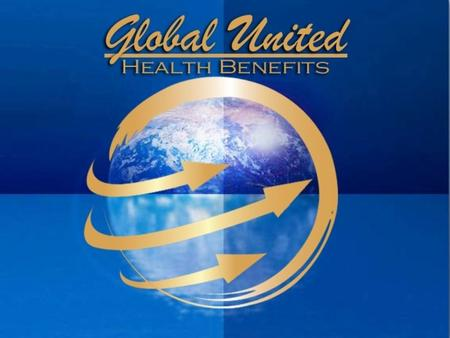 Who We are Global United Health Benefits 1 2 3 4 Fasting growing company Energetic young company With health cost arising Passionate about health care.