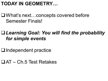 TODAY IN GEOMETRY…  What's next…concepts covered before Semester Finals!  Learning Goal: You will find the probability for simple events  Independent.