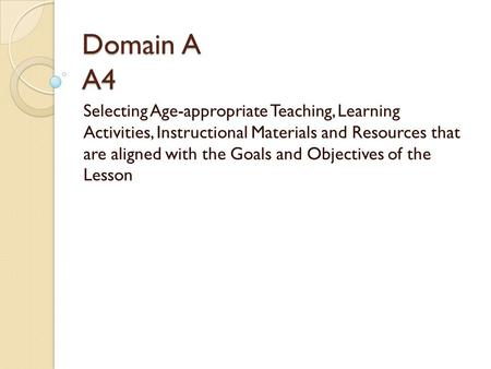 Domain A A4 Selecting Age-appropriate Teaching, Learning Activities, Instructional Materials and Resources that are aligned with the Goals and Objectives.
