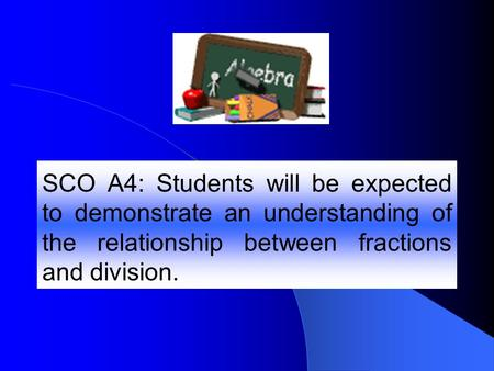 SCO A4: Students will be expected to demonstrate an understanding of the relationship between fractions and division.
