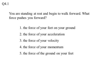 Q4.1 You are standing at rest and begin to walk forward. What force pushes you forward? 1. the force of your feet on your ground 2. the force of your acceleration.