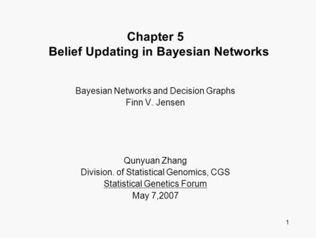 1 Chapter 5 Belief Updating in Bayesian Networks Bayesian Networks and Decision Graphs Finn V. Jensen Qunyuan Zhang Division. of Statistical Genomics,