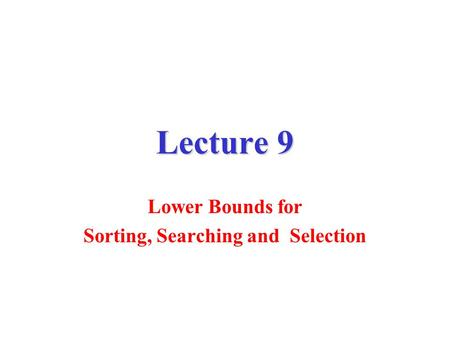 Lower Bounds for Sorting, Searching and Selection