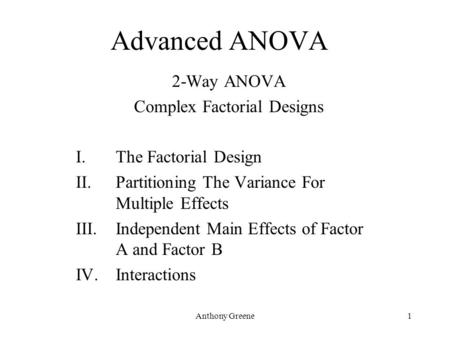Anthony Greene1 Advanced ANOVA 2-Way ANOVA Complex Factorial Designs I.The Factorial Design II.Partitioning The Variance For Multiple Effects III.Independent.