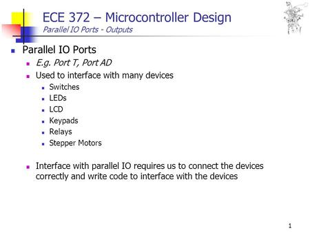 1 ECE 372 – Microcontroller Design Parallel IO Ports - Outputs Parallel IO Ports E.g. Port T, Port AD Used to interface with many devices Switches LEDs.