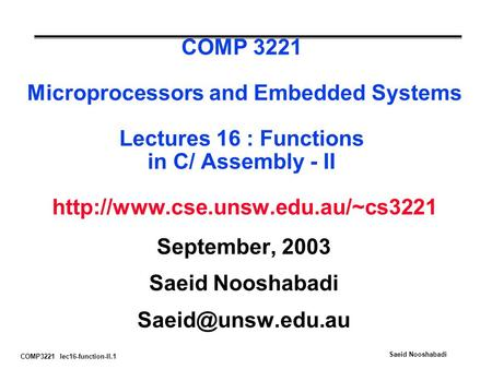 COMP3221 lec16-function-II.1 Saeid Nooshabadi COMP 3221 Microprocessors and Embedded Systems Lectures 16 : Functions in C/ Assembly - II