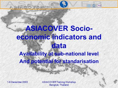1-6 December 2003ASIACOVER Training Workshop Bangkok, Thailand ASIACOVER Socio- economic indicators and data Availability at sub-national level And potential.
