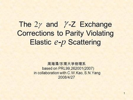 1 The and -Z Exchange Corrections to Parity Violating Elastic Scattering 周海清 / 东南大学物理系 based on PRL99,262001(2007) in collaboration with C.W.Kao, S.N.Yang.