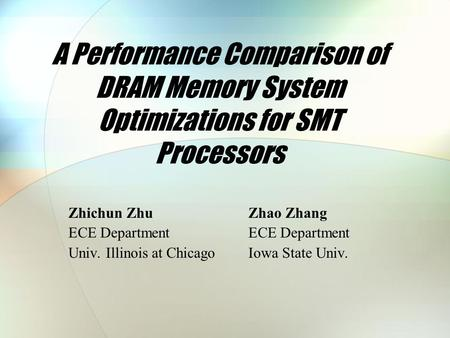 A Performance Comparison of DRAM Memory System Optimizations for SMT Processors Zhichun ZhuZhao Zhang ECE Department Univ. Illinois at ChicagoIowa State.