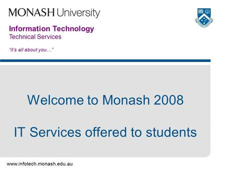 "Www.infotech.monash.edu.au Information Technology Technical Services ""it's all about you…"" Welcome to Monash 2008 IT Services offered to students."