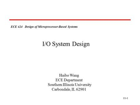 11-1 ECE 424 Design of Microprocessor-Based Systems Haibo Wang ECE Department Southern Illinois University Carbondale, IL 62901 I/O System Design.