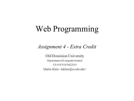 Web Programming Assignment 4 - Extra Credit Old Dominion University Department of Computer Science CS 418/518 Fall 2010 Martin Klein.