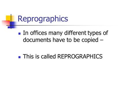 Reprographics In offices many different types of documents have to be copied – This is called REPROGRAPHICS.
