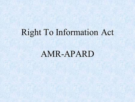 Right To Information Act AMR-APARD. 2 The Real 'Swaraj' will come not by the acquisition of authority by a few but by the acquisition of capacity by all.