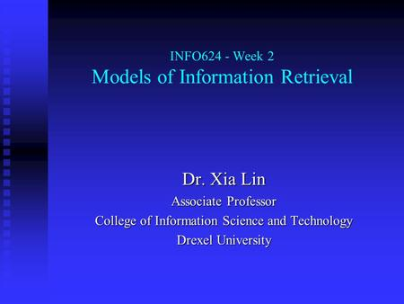 INFO624 - Week 2 Models of Information Retrieval Dr. Xia Lin Associate Professor College of Information Science and Technology Drexel University.
