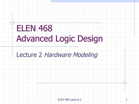 ELEN 468 Lecture 21 ELEN 468 Advanced Logic Design Lecture 2 Hardware Modeling.