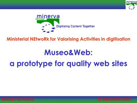 Marzia Piccininno 12 December 2005 Museo&Web: a prototype for quality web sites Ministerial NEtwoRk for Valorising Activities in digitisation.