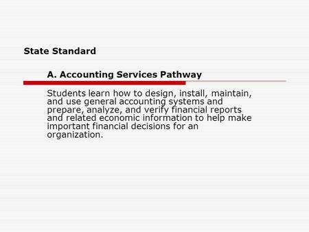 State Standard A. Accounting Services Pathway Students learn how to design, install, maintain, and use general accounting systems and prepare, analyze,